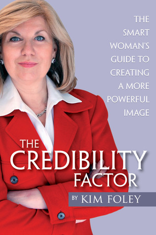 The Credibility Factor: The Smart Womans Guide To Creating a More Powerful Image Kim Foley