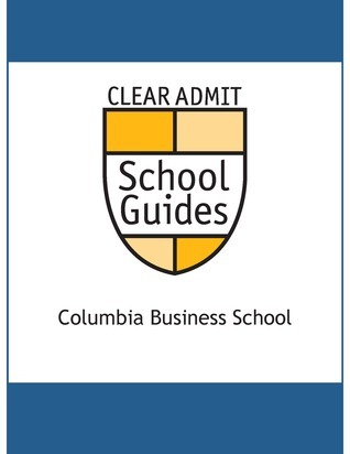 Clear Admit School Guide: Columbia Business School  by  Clear Admit