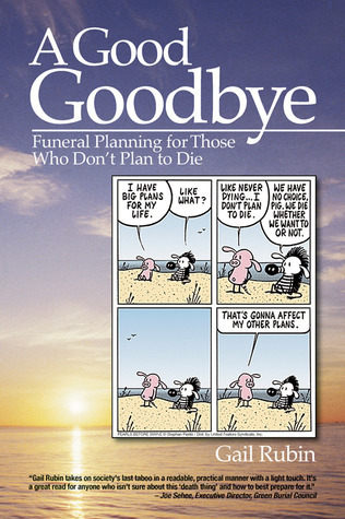 A Good Goodbye: Funeral Planning for Those Who Dont Plan to Die  by  Gail Rubin