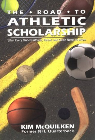 The Road to Athletic Scholarship: What Every Student-Athlete, Parent, and Coach Needs to Know Kim McQuilken