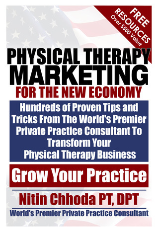 Physical Therapy Marketing For The New Economy: Hundreds of Proven Tips and Tricks From The Worlds Premier Private Practice Consultant To Transform Your Physical Therapy Business  by  Nitin Chhoda PT, DPT