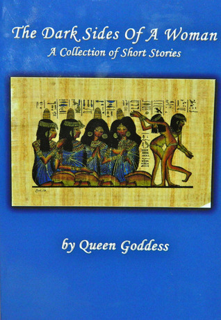 The Dark Sides of a Woman-xled: A Collection of Short Stories  by  Queen Goddess