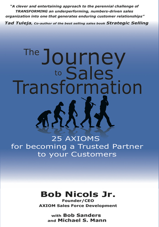 The Journey to Sales Transformation: 25 AXIOMS for Becoming a Trusted Partner to your Customers  by  Bob Nicols Jr.