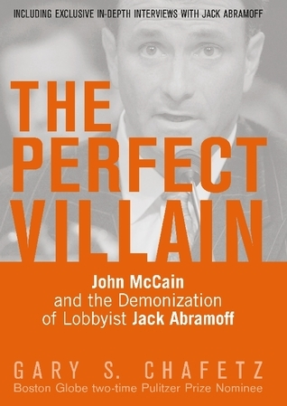 The Perfect Villain: John McCain and the Demonization of Lobbyist Jack Abramoff  by  Gary S. Chafetz