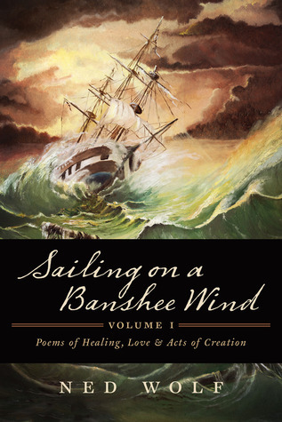 Sailing On a Banshee Wind, Volume I: Poems of Healing, Love and Acts of Creation Ned Wolf