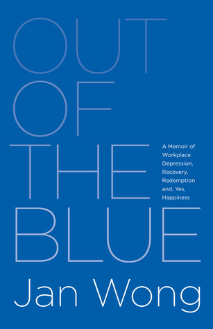 Out of the Blue: A Memoir of Workplace Depression, Recovery, Redemption and, Yes, Happiness  by  Jan Wong