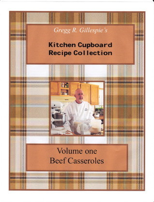 Gregg R. Gillespies Kitchen Cupboard Recipe Collection: Volume One, Beef Casseroles  by  Gregory R. Gillespie