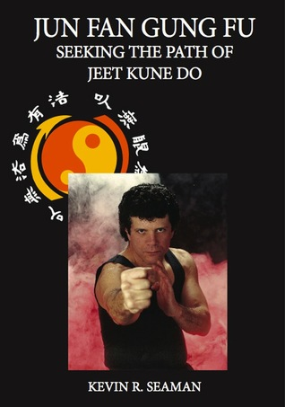 Jun Fan Gung Fu Seeking The Path Of Jeet Kune Do  by  Kevin Seaman