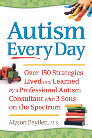 Autism Every Day: Over 150 Strategies Lived and Learned a Professional Autism Consultant with 3 Sons on the Spectrum by Alyson Beytien