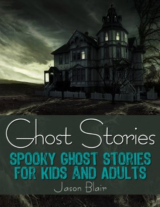 Ghost Stories: Spooky Ghost Stories for Kids and Adults  by  Jason Blair