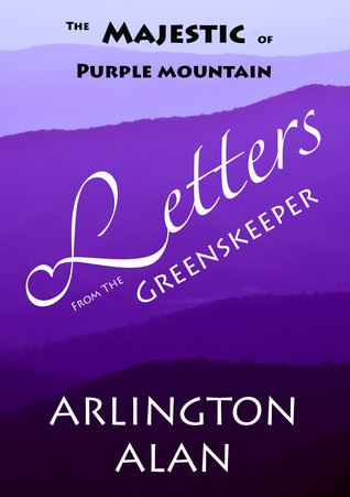 The Majestic of Purple Mountain: Letters from the Greenskeeper  by  Arlington Alan