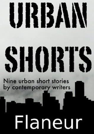 Urban Shorts: Nine Urban Short Stories  by  Contemporary Writers by The Flaneur