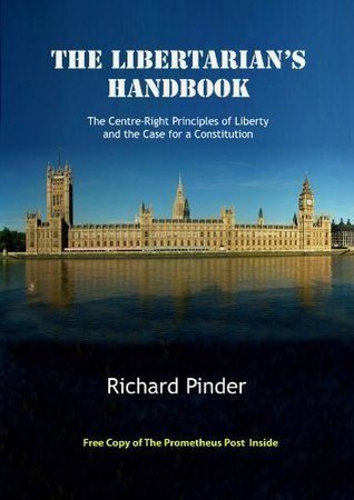 The Libertarians Handbook: The Centre Right Principles of Liberty and the Case for a Constitution Richard Pinder