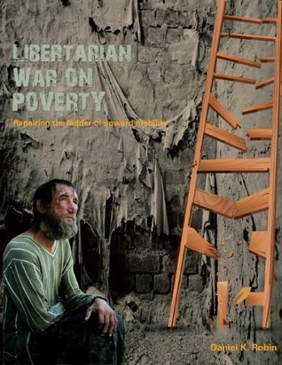 Libertarian War on Poverty Repairing the Ladder of Upward Mobility  by  Daniel Robin