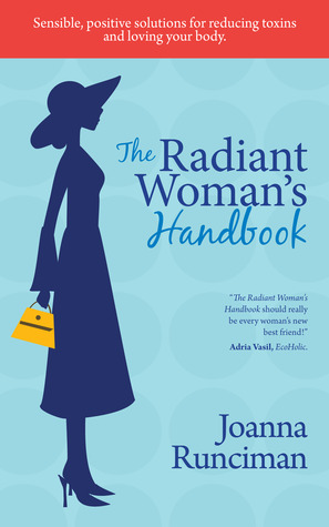 The Radiant Womans Handbook: Sensible, Positive Solutions for Reducing Toxins and Loving Your Body Joanna Runciman