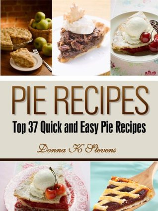 Pie Recipes: Top 37 Quick and Easy Pie Recipes  by  Donna K. Stevens
