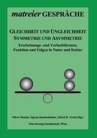 Gleichheit und Ungleichheit, Symmetrie und Asymmetrie: Erscheinungs- und Verlaufsformen, Funktion und Folgen in Natur und Kultur Oliver Bender