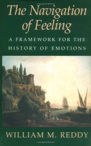 The Navigation of Feeling: A Framework for the History of Emotions  by  William M. Reddy
