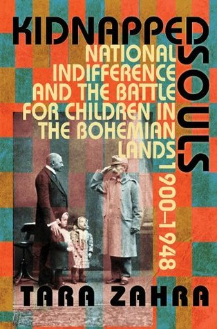 Kidnapped Souls: National Indifference and the Battle for Children in the Bohemian Lands, 1900-1948 Tara Zahra