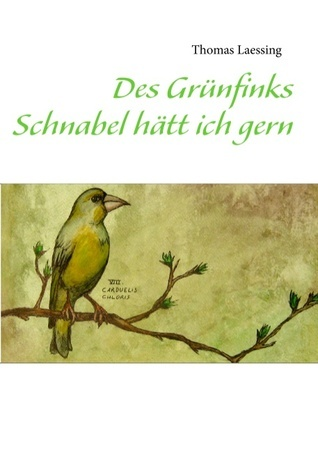 Des Grünfinks Schnabel hätt ich gern Thomas Laessing