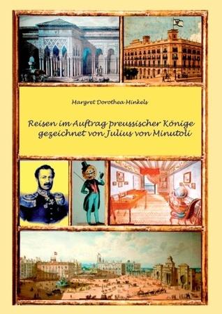 Reisen im Auftrag preussischer Könige gezeichnet von Julius von Minutoli Margret Dorothea Minkels