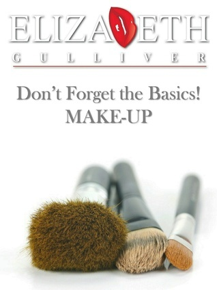 Dont Forget the Basics! MAKE-UP Elizabeth Gulliver