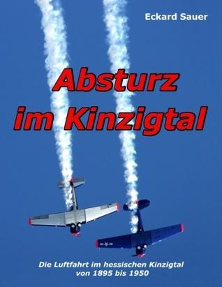 Absturz im Kinzigtal: Die Luftfahrt im hessischen Kinzigtal von 1895 bis 1950  by  Eckard Sauer