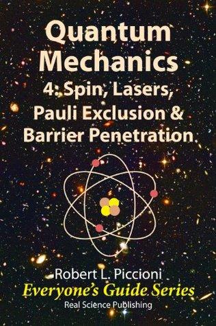 Quantum Mechanics 4: Spin, Lasers, Pauli Exclusion & Barrier Penetration (Everyones Guide Series)  by  Robert L. Piccioni
