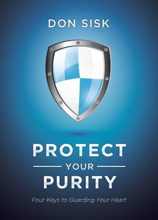 Protect Your Purity: Four Keys to Guarding Your Heart Don Sisk