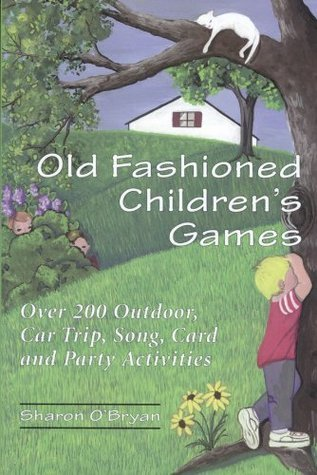 Old Fashioned Childrens Games: Over 200 Outdoor, Car Trip, Song, Card and Party Activities  by  Sharon OBryan