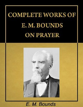 Complete Works of E. M. Bounds on Prayer (with Active Table of Contents) [Annotated]  by  E.M. Bounds