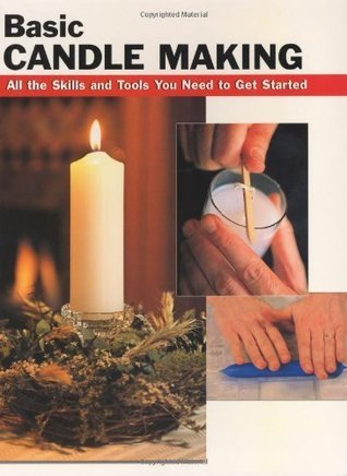 Basic Candle Making: All the Skills and Tools You Need to Get Started Eric Ebeling