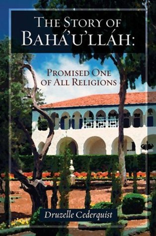 The Story of Bahaullah: Promised One of All Religions Druzelle Cederquist