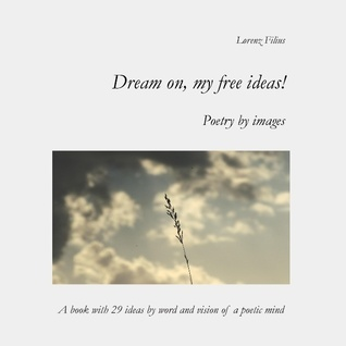 Dream on, my free ideas !: Poetry images by Lorenz Filius