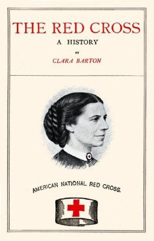 The Red Cross - A History of this Remarkable International Movement in the Interest of Humanity Clara Barton