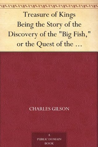 Treasure of Kings Being the Story of the Discovery of the Big Fish, or the Quest of the Greater Treasure of the Incas of Peru.  by  Charles Gilson