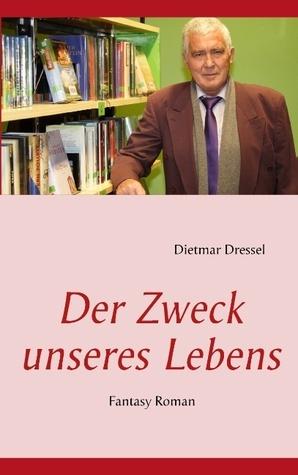 Der Zweck Unseres Lebens - Oder - Warum Sind Wir Hier  by  Dietmar Dressel