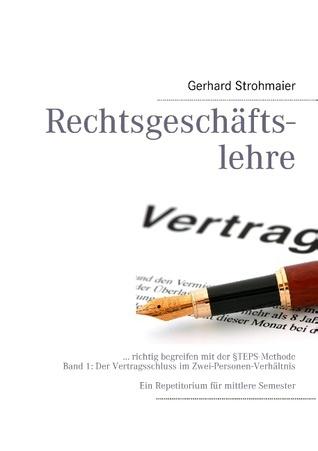 Rechtsgeschäftslehre: ... richtig begreifen mit der §TEPS-Methode, Bd. 1  by  Gerhard Strohmaier
