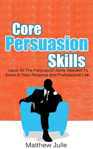 Core Persuasion Skills - Learn All The Persuasion Skills Needed To Excel In Your Personal And Professional Life  by  Matthew Julle