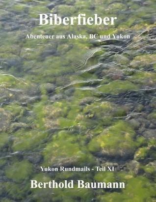 Biberfieber: Abenteuer aus Alaska, BC und Yukon Berthold Baumann