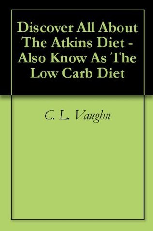 Discover All About The Atkins Diet - Also Know As The Low Carb Diet  by  C.L. Vaughn