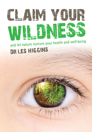 Claim your Wildness: And Let Nature Nurture Your Health and Well-being Dr Les Higgins