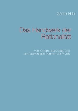 Das Handwerk der Rationalität: Vom Charme des Zufalls und den fragwürdigen Dogmen der Physik  by  Gunter Hiller