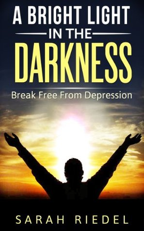 A Bright Light In The Darkness: Break Free From Depression Sarah Riedel