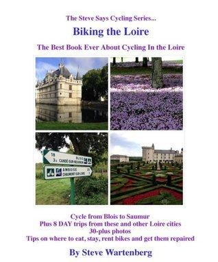 Biking the Loire The Best Book Ever About Cycling the Loire (The Steve Says Cycling Series)  by  Steve Wartenberg