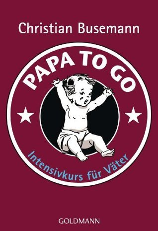 Papa To Go: Intensivkurs für Väter  by  Christian Busemann