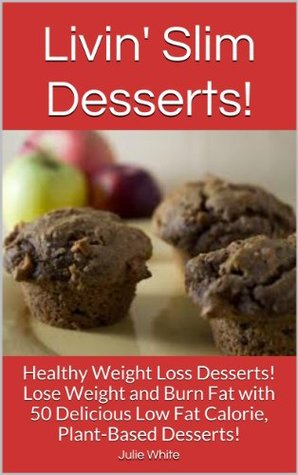 Dessert Recipes ~ Livin Slim Desserts!: Easy Healthy Dessert Recipes: Weight Loss Desserts: Lose Weight and Burn Fat with 50 Delicious Low Fat Calorie, Plant-Based Desserts! Julie White
