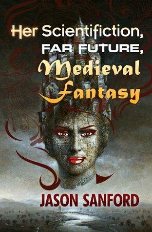 Her Scientifiction, Far Future, Medieval Fantasy  by  Jason Sanford