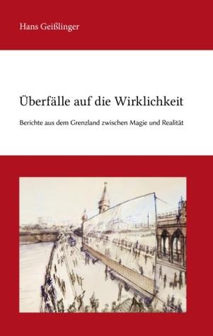 Überfälle auf die Wirklichkeit: Berichte aus dem Grenzland zwischen Magie und Realität Hans Geißlinger
