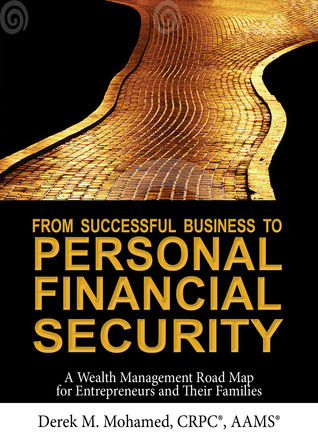 From Successful Business to Personal Financial Security: A Wealth Management Road Map for Entrepreneurs and Their Families Derek M. Mohamed